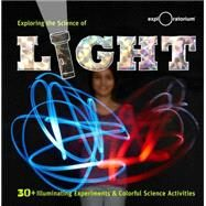 Exploring the Science of Light 40+ Eye-Opening Investigations by The Exploratorium, 9781616287993