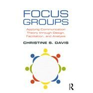 Focus Groups: Applying Communication Theory through Design, Facilitation, and Analysis by Davis; Christine, 9781138237995