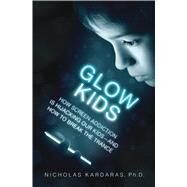 Glow Kids How Screen Addiction Is Hijacking Our Kids-and How to Break the Trance by Kardaras, Nicholas, 9781250097996