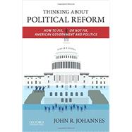 Thinking About Political Reform How to Fix, or Not Fix, American Government and Politics by Johannes, John R., 9780199937998