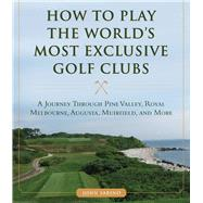 How to Play the World's Most Exclusive Golf Clubs by Sabino, John, 9781634507998