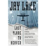 Last Plane to Heaven The Final Collection by Lake, Jay; Wolfe, Gene, 9780765377999