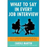 What to Say in Every Job Interview: How to Understand What Managers are Really Asking and Give the Answers that Land the Job by Martin, Carole, 9780071818001