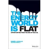 The Energy World Is Flat: Opportunities from the End of Peak Oil by Lacalle, Daniel, 9781118868003