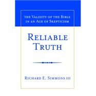 Reliable Truth: The Validity of the Bible in an Age of Skepticism by Simmons, Richard E., III, 9781939358004