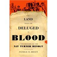 The Land Shall Be Deluged in Blood A New History of the Nat Turner Revolt by Breen, Patrick H., 9780199828005