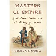 Masters of Empire Great Lakes Indians and the Making of America by McDonnell, Michael, 9780809068005