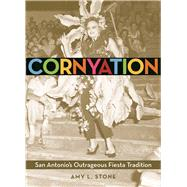 Cornyation San Antonio's Outrageous Fiesta Tradition by Stone, Amy L., 9781595348005
