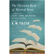 The Christian Book of Mystical Verse A Collection of Poems, Hymns, and Prayers for Devotional Reading by Tozer, A. W., 9781600668005