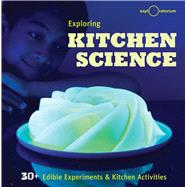 Exploring Kitchen Science 30+ Edible Experiments and Kitchen Activities by The Exploratorium, 9781616288006
