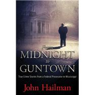 From Midnight to Guntown: True Crime Stories from a Federal Prosecutor in Mississippi by Hailman, John, 9781617038006