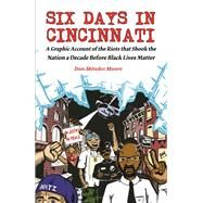 Six Days in Cincinnati A Graphic Account of the Riots That Shook the Nation a Decade Before Black Lives Matter by Méndez Moore, Dan, 9781621068006