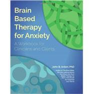 Brain Based Therapy for Anxiety: For Clinicians and Clients by Arden, John B., Ph.D., 9781936128006