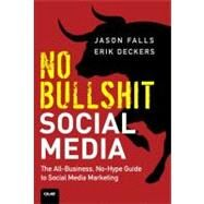 No Bullshit Social Media The All-Business, No-Hype Guide to Social Media Marketing by Falls, Jason; Deckers, Erik, 9780789748010