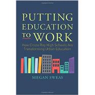 Putting Education to Work: How Cristo Rey High Schools Are Transforming Urban Education by Sweas, Megan, 9780062288011