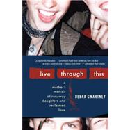 Live Through This : A Mother's Memoir of Runaway Daughters and Reclaimed Love by Gwartney, Debra, 9780547248011