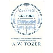Culture Living as Citizens of Heaven on Earth¿Collected Insights from A.W. Tozer by Tozer, A. W., 9781600668012