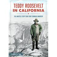 Teddy Roosevelt in California: The Whistle Stop Tour That Changed America by Epting, Chris, 9781626198012