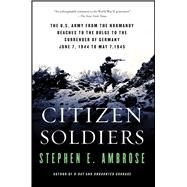 Citizen Soldiers The U S Army from the Normandy Beaches to the Bulge to the Surrender of Germany by Ambrose, Stephen E., 9780684848013