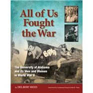 All of Us Fought the War : The University of Alabama and Its Men and Women in World War II by Reed, Delbert; Vines, John R., 9780615698014