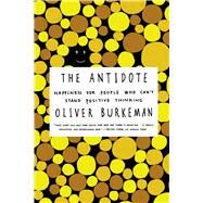 The Antidote Happiness for People Who Can't Stand Positive Thinking by Burkeman, Oliver, 9780865478015