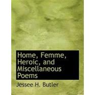 Home, Femme, Heroic, and Miscellaneous Poems by Butler, Jessee H., 9780554748016
