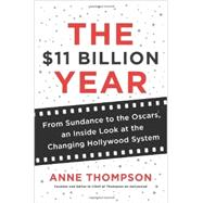 The $11 Billion Year: From Sundance to the Oscars, an Inside Look at the Changing Hollywood System by Thompson, Anne, 9780062218018
