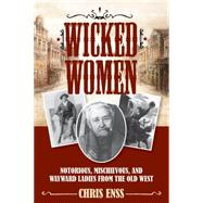 Wicked Women Notorious, Mischievous, and Wayward Ladies from the Old West by Enss, Chris, 9781493008018