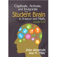 Captivate, Activate, and Invigorate the Student Brain in Science and Math, Grades 6-12 by Almarode, John; Miller, Ann M., 9781452218021