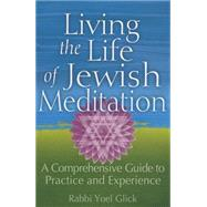 Living the Life of Jewish Meditation: A Comprehensive Guide to Practice and Experience by Glick, Yoel, 9781580238021