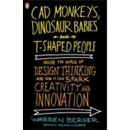 CAD Monkeys, Dinosaur Babies, and T-Shaped People : Inside the World of Design Thinking and How It Can Spark Creativity and Innovation by Berger, Warren, 9780143118022