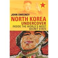 North Korea Undercover: Inside the World's Most Secret State by Sweeney, John, 9781605988023