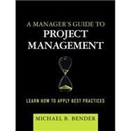A Manager's Guide to Project Management Learn How to Apply Best Practices (paperback) by Bender, Michael B., 9780133988024