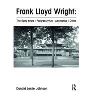 Frank Lloyd Wright : The Early Years : Progressivism : Aesthetics : Cities by Johnson; Donald Leslie, 9781472458025