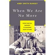 When We Are No More How Digital Memory Is Shaping Our Future by Rumsey, Abby Smith, 9781620408025