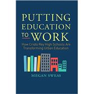 Putting Education to Work: How Cristo Rey High Schools Are Transforming Urban Education by Sweas, Megan, 9780062288028