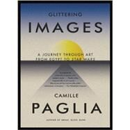 Glittering Images : A Journey Through Art from Egypt to Star Wars by PAGLIA, CAMILLE, 9780307278029
