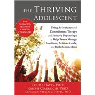 The Thriving Adolescent: Using Acceptance and Commitment Therapy and Positive Psychology to Help Teens Manage Emotions, Achieve Goals, and Build Connection by Hayes, Louise; Ciarrochi, Joseph; Hayes, Steven C., 9781608828029