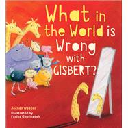 What in the World Is Wrong With Gisbert? by Weeber, Jochen; Gholizadeh, Fariba, 9781947888029