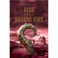 Rise of the Arcane Fire by Bailey, Kristin, 9781442468030