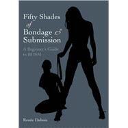 Fifty Shades of Bondage & Submission A Beginner's Guide to BDSM by Dubois, Renée, 9781780978031