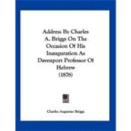 Address by Charles A. Briggs on the Occasion of His Inauguration As Davenport Professor of Hebrew by Briggs, Charles Augustus, 9781120138033