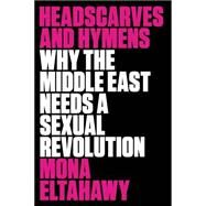 Headscarves and Hymens Why the Middle East Needs a Sexual Revolution by Eltahawy, Mona, 9780865478039
