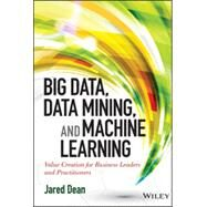 Big Data, Data Mining, and Machine Learning: Value Creation for Business Leaders and Practitioners by Dean, Jared, 9781118618042
