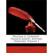 William II, Germany; Francis-Joseph, Austria-Hungary, Volume 1 by Anonymous, 9781148788043