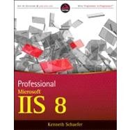 Professional Microsoft IIS 8 by Schaefer, Kenneth; Cochran, Jeff; Forsyth, Scott; Glendenning, Dennis; Perkins, Benjamin, 9781118388044