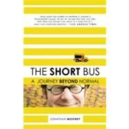 The Short Bus A Journey Beyond Normal by Mooney, Jonathan, 9780805088045