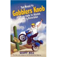 The Road to Gobblers Knob: From Chile to Alaska on a Motorbike by Hill, Geoff, 9780856408045