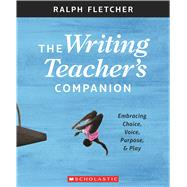 The The Writing Teacher's Companion Embracing Choice, Voice, Purpose & Play by Fletcher, Ralph, 9781338148046