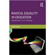 Radical Equality in Education: Starting Over in U.S. Schooling by LARSON; JOANNE, 9780415528047